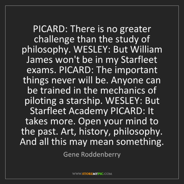 Gene Roddenberry: PICARD: There is no greater challenge than the study...