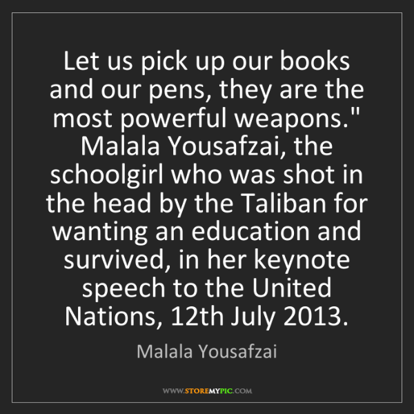 Malala Yousafzai: Let us pick up our books and our pens, they are the most...
