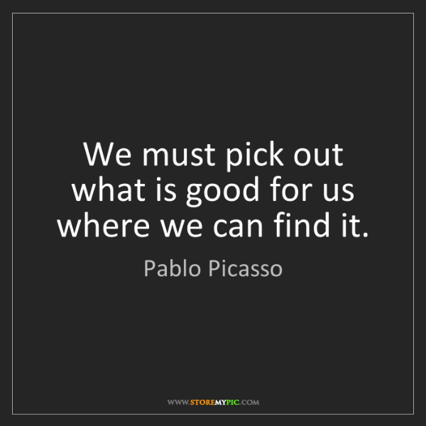 Pablo Picasso: We must pick out what is good for us where we can find...