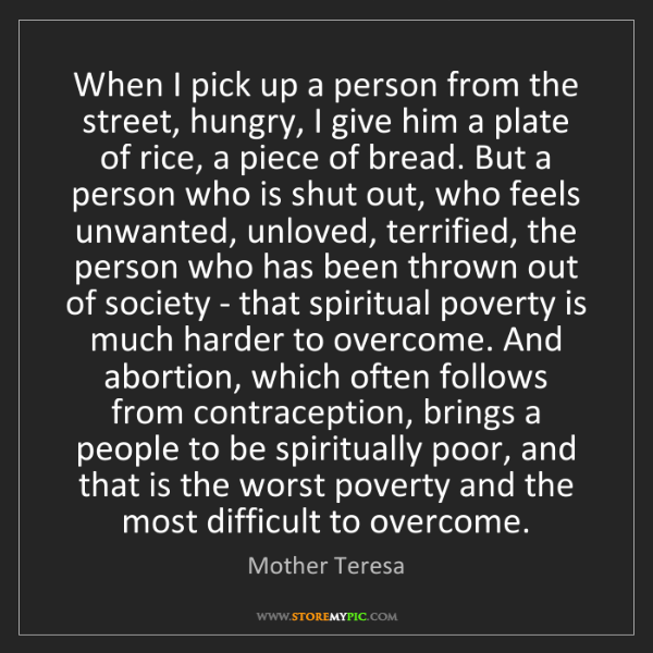 Mother Teresa: When I pick up a person from the street, hungry, I give...