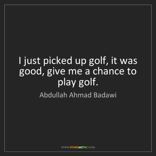 Abdullah Ahmad Badawi: I just picked up golf, it was good, give me a chance...