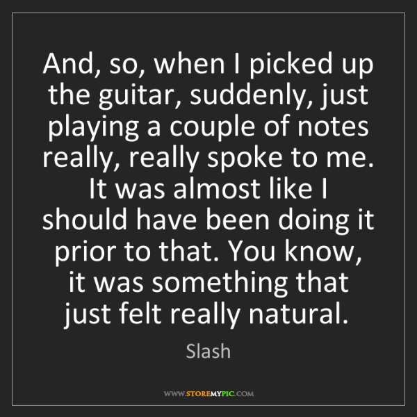 Slash: And, so, when I picked up the guitar, suddenly, just...