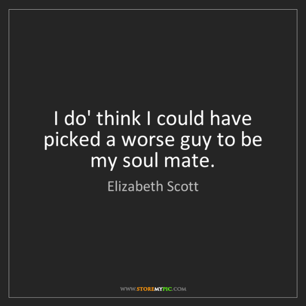 Elizabeth Scott: I do' think I could have picked a worse guy to be my...