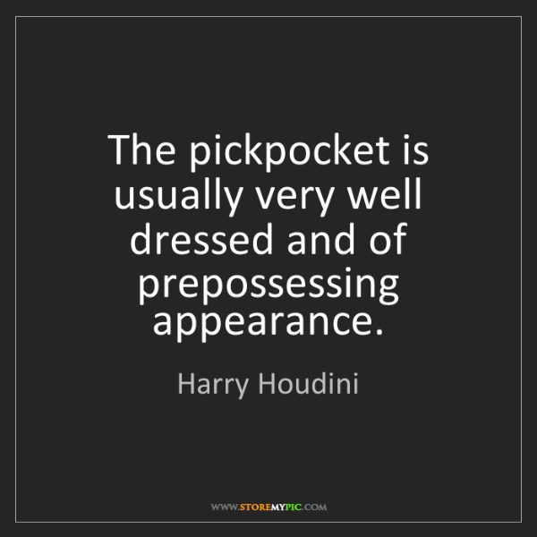 Harry Houdini: The pickpocket is usually very well dressed and of prepossessing...