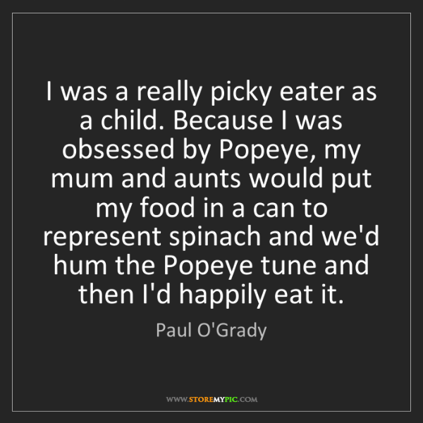 Paul O'Grady: I was a really picky eater as a child. Because I was...