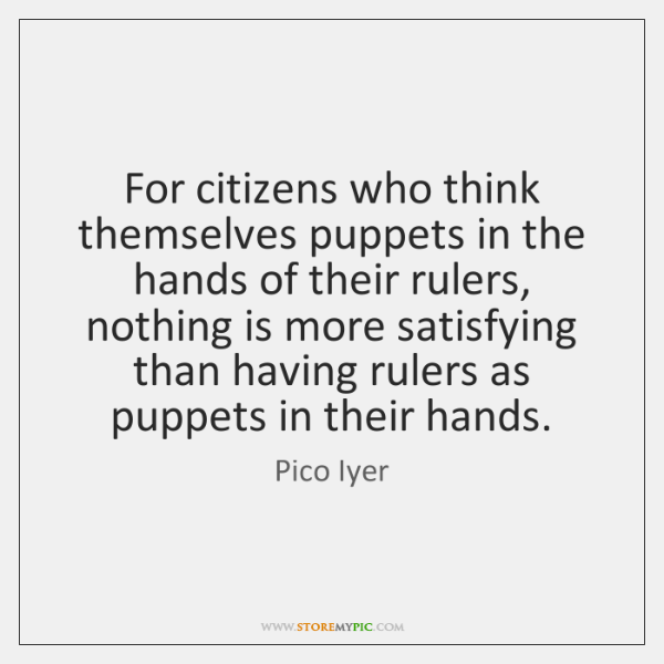 For citizens who think themselves puppets in the hands of their rulers, ...