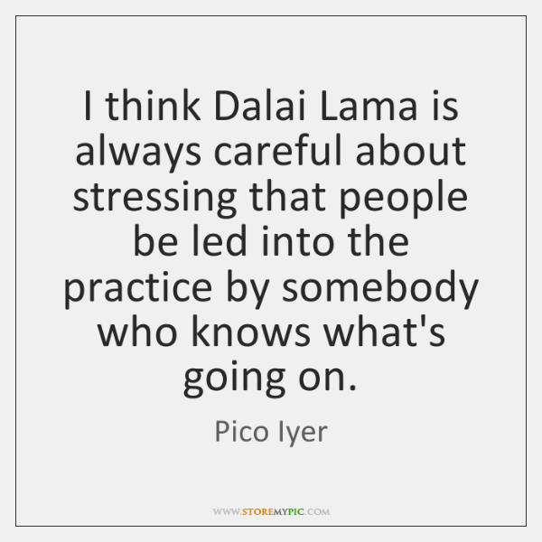 I think Dalai Lama is always careful about stressing that people be ...