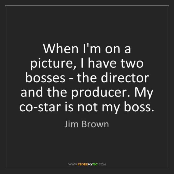 Jim Brown: When I'm on a picture, I have two bosses - the director...