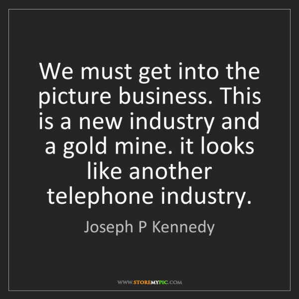 Joseph P Kennedy: We must get into the picture business. This is a new...