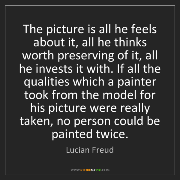 Lucian Freud: The picture is all he feels about it, all he thinks worth...