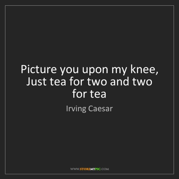 Irving Caesar: Picture you upon my knee,   Just tea for two and two...
