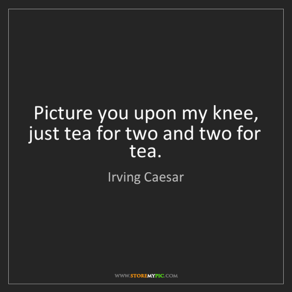 Irving Caesar: Picture you upon my knee, just tea for two and two for...