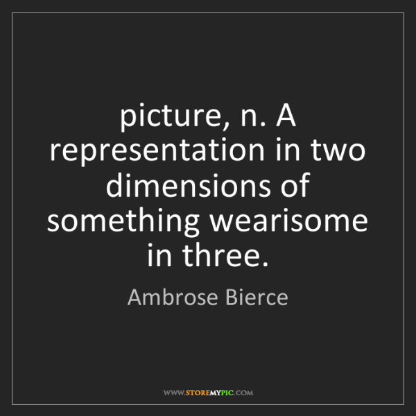 Ambrose Bierce: picture, n. A representation in two dimensions of something...