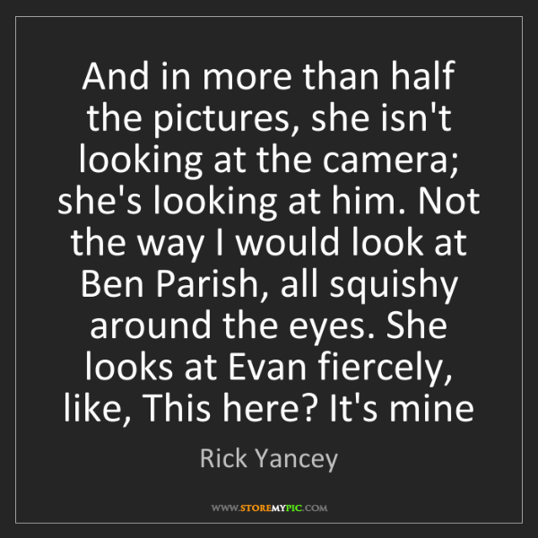 Rick Yancey: And in more than half the pictures, she isn't looking...
