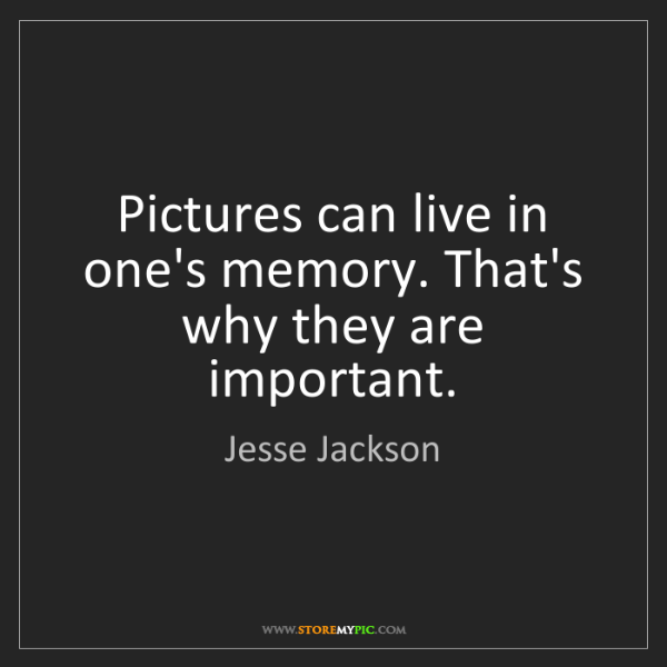 Jesse Jackson: Pictures can live in one's memory. That's why they are...
