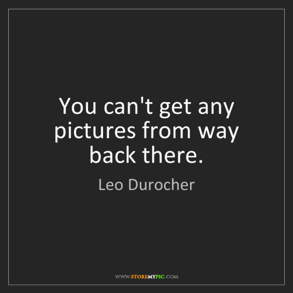 Leo Durocher: You can't get any pictures from way back there.
