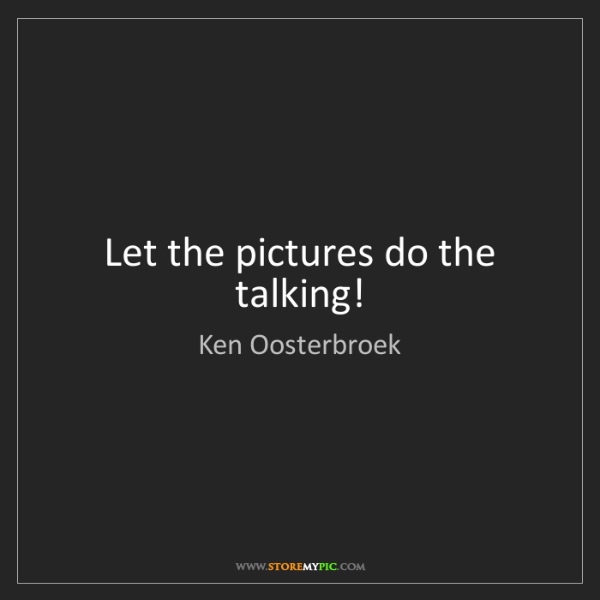 Ken Oosterbroek: Let the pictures do the talking!