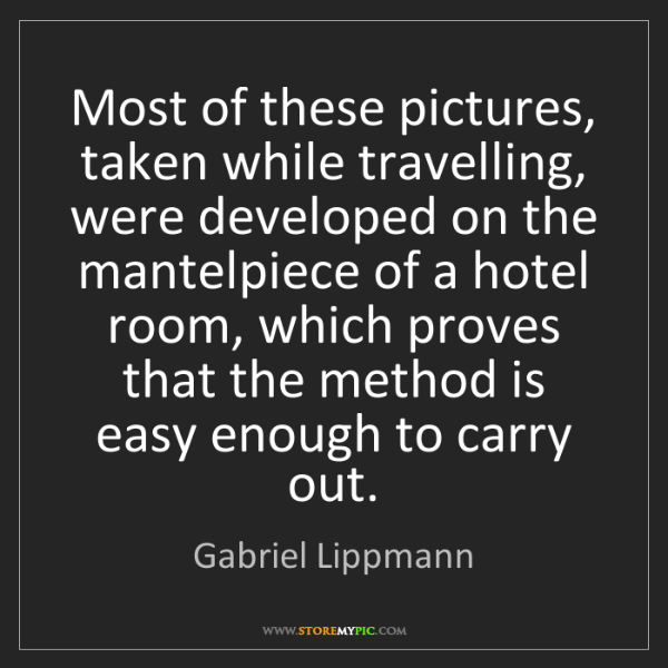 Gabriel Lippmann: Most of these pictures, taken while travelling, were...