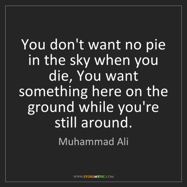 Muhammad Ali: You don't want no pie in the sky when you die, You want...