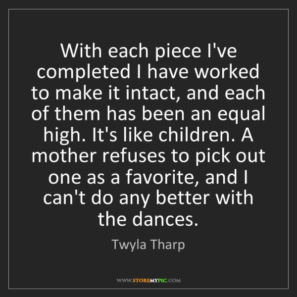 Twyla Tharp: With each piece I've completed I have worked to make...