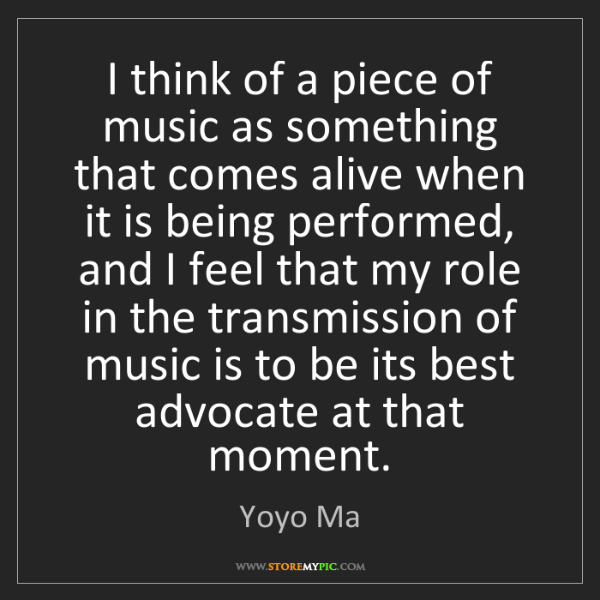 Yoyo Ma: I think of a piece of music as something that comes alive...