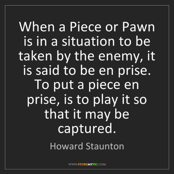 Howard Staunton: When a Piece or Pawn is in a situation to be taken by...