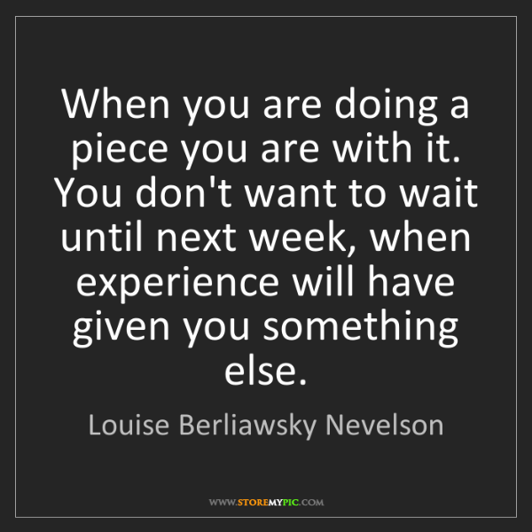 Louise Berliawsky Nevelson: When you are doing a piece you are with it. You don't...