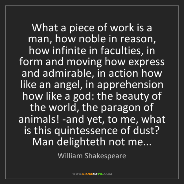 William Shakespeare: What a piece of work is a man, how noble in reason, how...