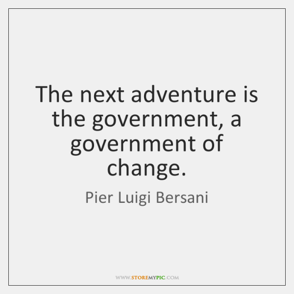 The next adventure is the government, a government of change.