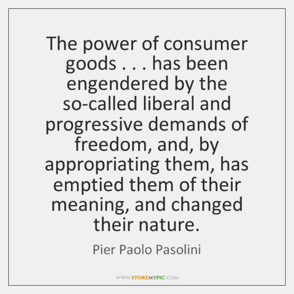 The power of consumer goods . . . has been engendered by the so-called liberal ...