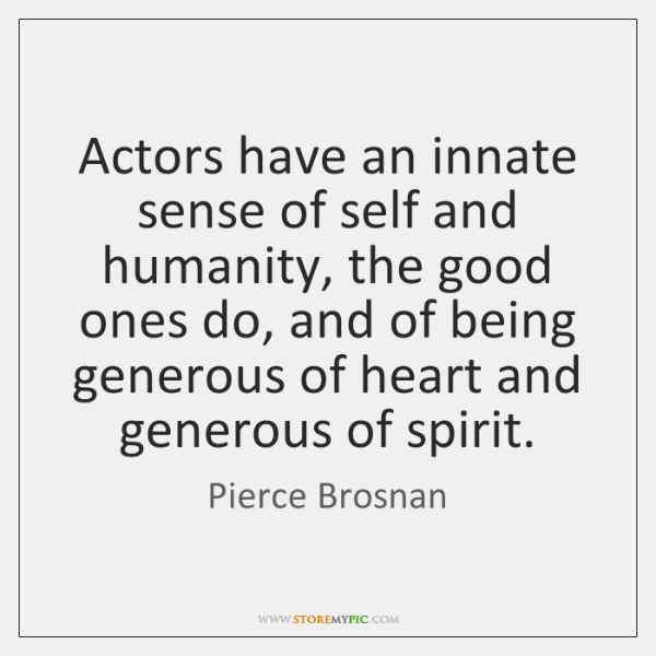 Actors have an innate sense of self and humanity, the good ones ...