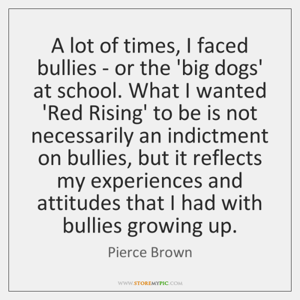 A lot of times, I faced bullies - or the 'big dogs' ...