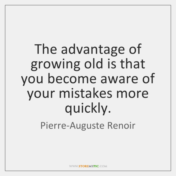 The advantage of growing old is that you become aware of your ...