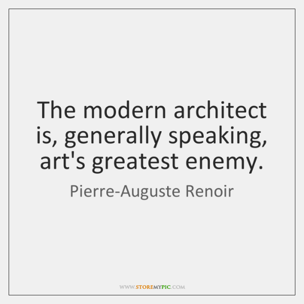 The modern architect is, generally speaking, art's greatest enemy.