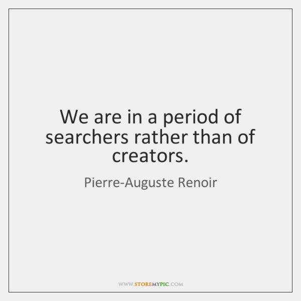 We are in a period of searchers rather than of creators.