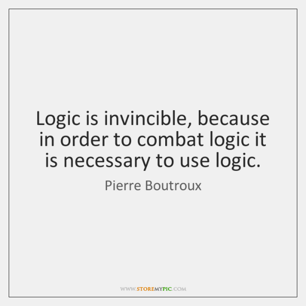 Logic is invincible, because in order to combat logic it is necessary ...