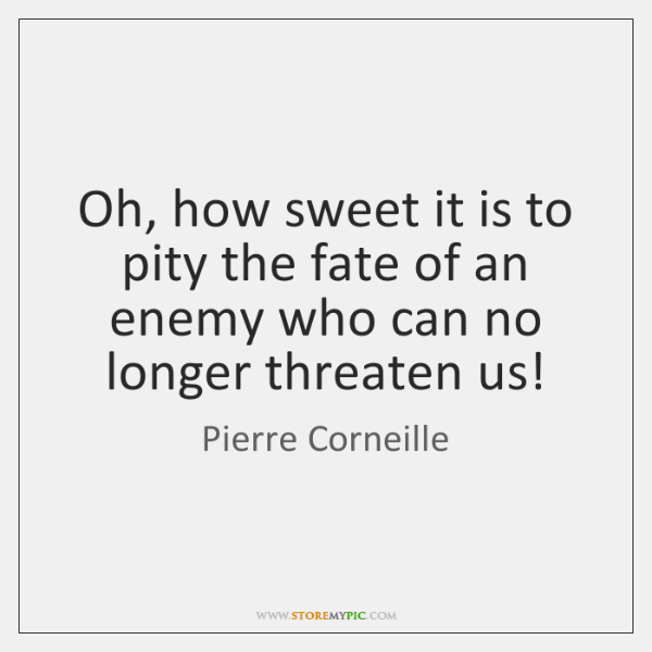 Oh, how sweet it is to pity the fate of an enemy ...