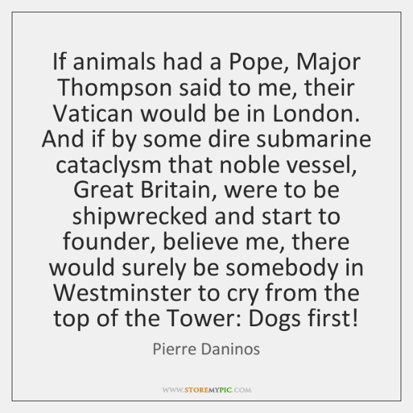 If animals had a Pope, Major Thompson said to me, their Vatican ...