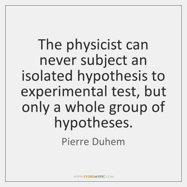 The physicist can never subject an isolated hypothesis to experimental test, but ...