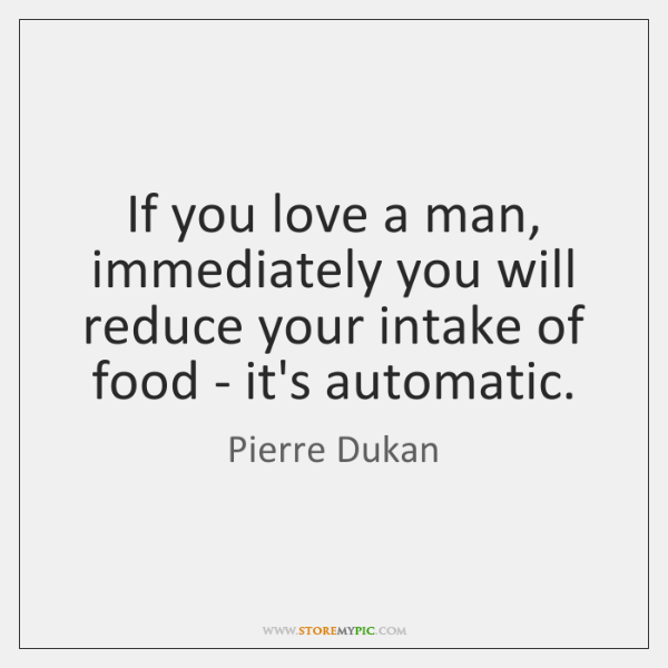 If you love a man, immediately you will reduce your intake of ...