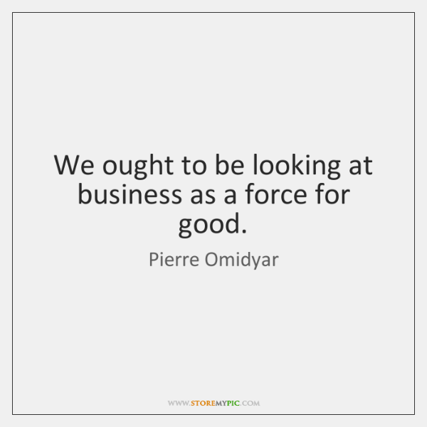 We ought to be looking at business as a force for good.
