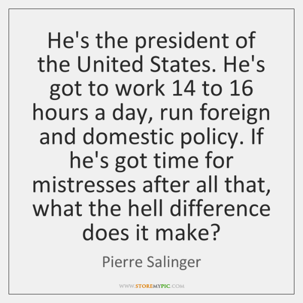 He's the president of the United States. He's got to work 14 to 16 ...