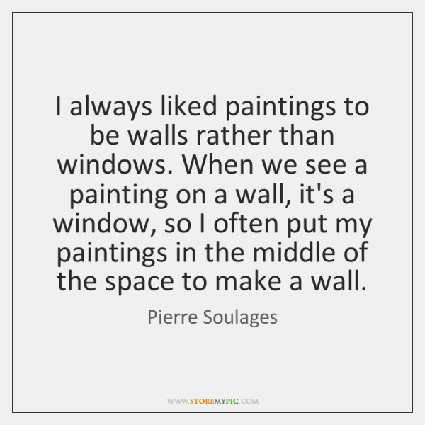 I always liked paintings to be walls rather than windows. When we ...