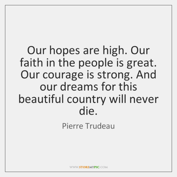 Our hopes are high. Our faith in the people is great. Our ...