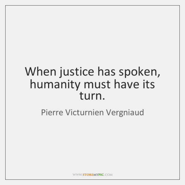 When justice has spoken, humanity must have its turn.