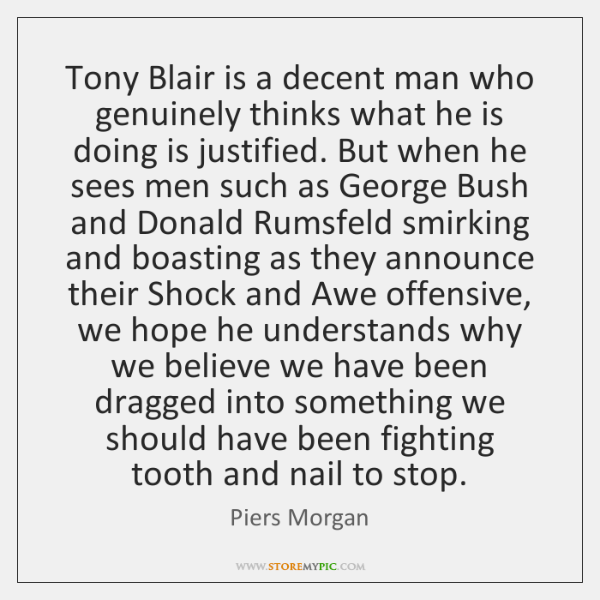 Tony Blair is a decent man who genuinely thinks what he is ...
