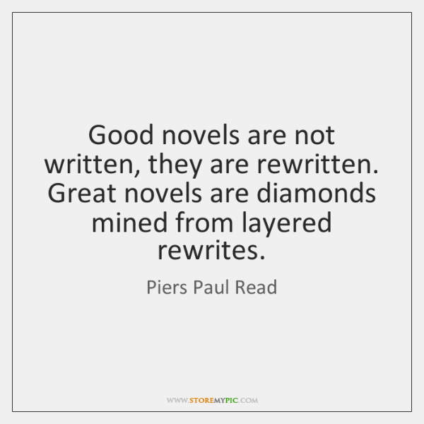 Good novels are not written, they are rewritten. Great novels are diamonds ...