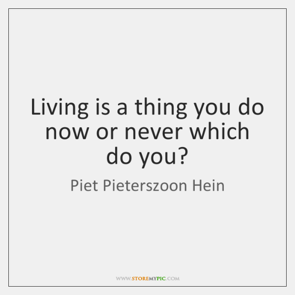 Living is a thing you do now or never which do you?
