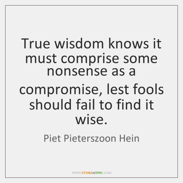 True wisdom knows it must comprise some nonsense as a compromise, lest ...