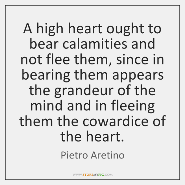 A high heart ought to bear calamities and not flee them, since ...